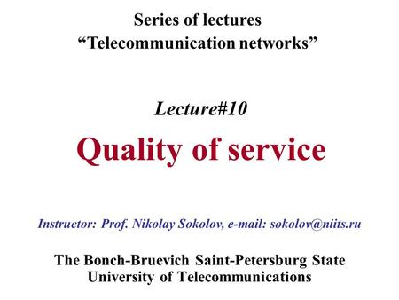 "Lecture#10 Quality of service The Bonch-Bruevich Saint-Petersburg State University of Telecommunications Series of lectures ""Telecommunication networks"""
