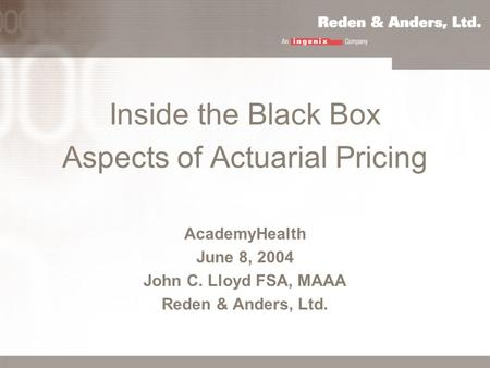 Inside the Black Box Aspects of Actuarial Pricing AcademyHealth June 8, 2004 John C. Lloyd FSA, MAAA Reden & Anders, Ltd.