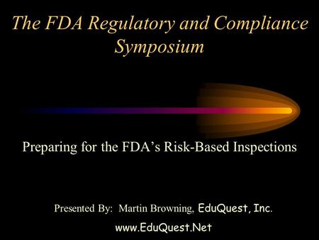 The FDA Regulatory and Compliance Symposium Preparing for the FDA's Risk-Based Inspections Presented By: Martin Browning, EduQuest, Inc. www.EduQuest.Net.