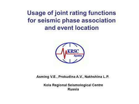 Usage of joint rating functions for seismic phase association and event location Asming V.E., Prokudina A.V., Nakhshina L.P. Kola Regional Seismological.