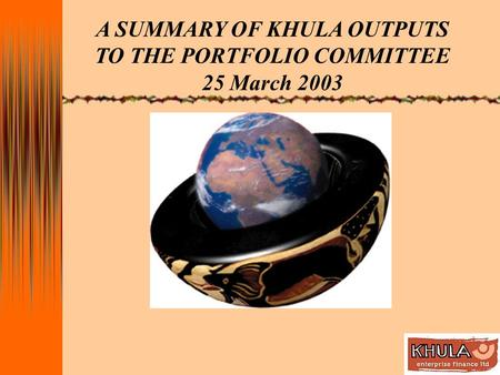 A SUMMARY OF KHULA OUTPUTS TO THE PORTFOLIO COMMITTEE 25 March 2003.