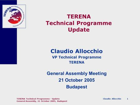 Claudio Allocchio TERENA Technical Programme - Update General Assembly, 21 October 2005, Budapest 1 TERENA Technical Programme Update Claudio Allocchio.