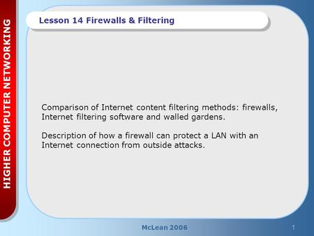 McLean 20061 HIGHER COMPUTER NETWORKING Lesson 14 Firewalls & Filtering Comparison of Internet content filtering methods: firewalls, Internet filtering.