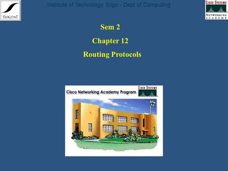 Institute of Technology Sligo - Dept of Computing Sem 2 Chapter 12 Routing Protocols.