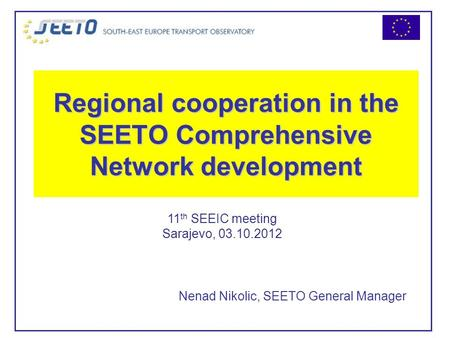 Regional cooperation in the SEETO Comprehensive Network development Nenad Nikolic, SEETO General Manager 11 th SEEIC meeting Sarajevo, 03.10.2012.