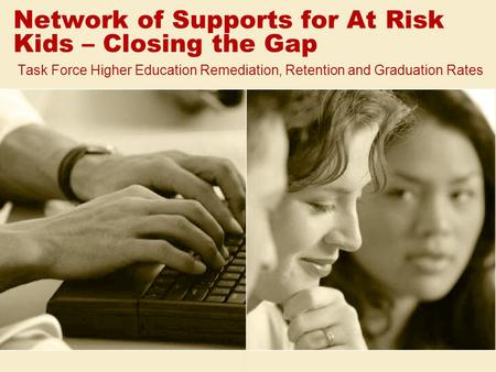 Network of Supports for At Risk Kids – Closing the Gap Task Force Higher Education Remediation, Retention and Graduation Rates.