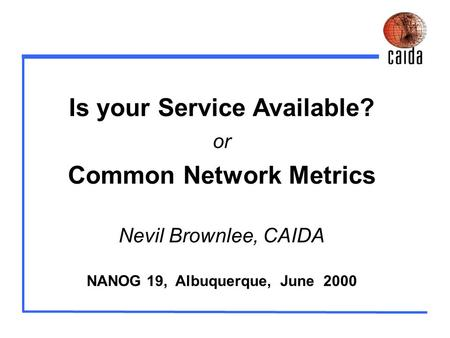 Is your Service Available? or Common Network Metrics Nevil Brownlee, CAIDA NANOG 19, Albuquerque, June 2000.