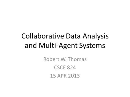 Collaborative Data Analysis and Multi-Agent Systems Robert W. Thomas CSCE 824 15 APR 2013.