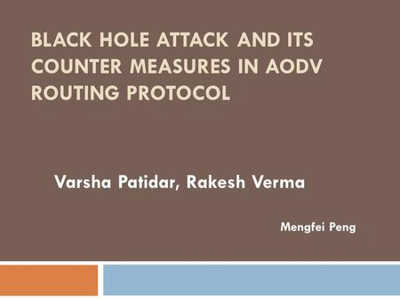 BLACK HOLE ATTACK AND ITS COUNTER MEASURES IN AODV ROUTING PROTOCOL Varsha Patidar, Rakesh Verma Mengfei Peng.