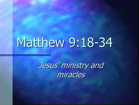 Matthew 9:18-34 Jesus' ministry and miracles. Who? Jesus Jesus His disciples His disciples A dead girl A dead girl A sick woman A sick woman Two blind.