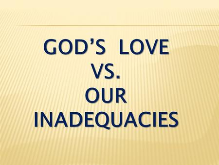 GOD'S LOVE VS. OUR INADEQUACIES. Matthew 7:1 Do not judge, or you too will be judged.
