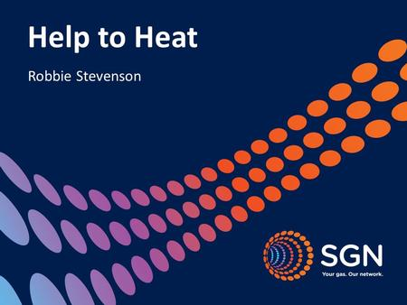 Help to Heat Robbie Stevenson. About SGN 2 Formed in 2005, SGN operates 75,000km of gas mains and services We are the second largest gas distribution.
