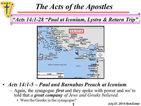 "The Acts of the Apostles July 27, 2014 Bob Eckel 1 ""Acts 14:1-28 ""Paul at Iconium, Lystra & Return Trip"" Acts 14:1-5 – Paul and Barnabas Preach at Iconium."