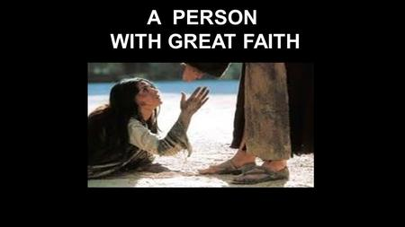 A PERSON WITH GREAT FAITH. Matt 15:21-28 Leaving that place, Jesus withdrew to the region of Tyre and Sidon. 22 A Canaanite woman from that vicinity came.