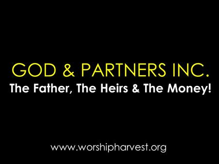GOD & PARTNERS INC. The Father, The Heirs & The Money! www.worshipharvest.org.