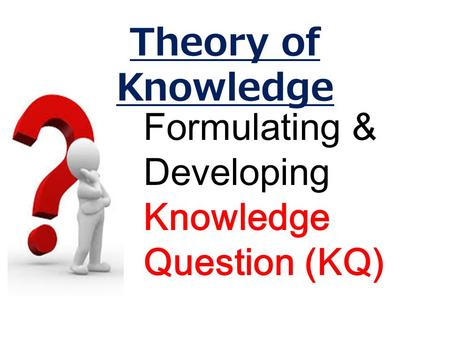 Formulating & Developing Knowledge Question (KQ) Theory of Knowledge.