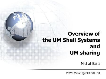 Overview of the UM Shell Systems and UM sharing Michal Barla PeWe FIIT STU BA.