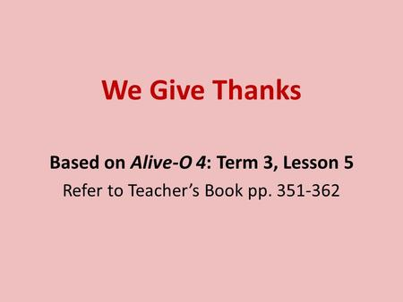 We Give Thanks Based on Alive-O 4: Term 3, Lesson 5 Refer to Teacher's Book pp. 351-362.