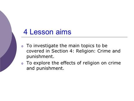 4 Lesson aims o To investigate the main topics to be covered in Section 4: Religion: Crime and punishment. o To explore the effects of religion on crime.