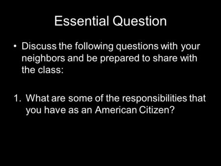 Essential Question Discuss the following questions with your neighbors and be prepared to share with the class: 1.What are some of the responsibilities.