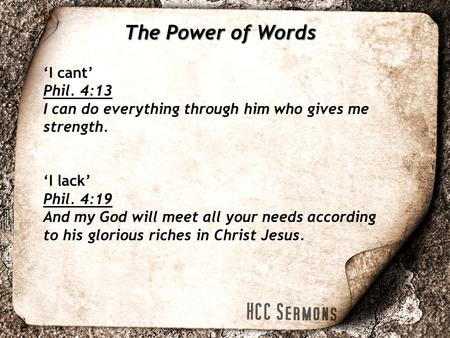 The Power of Words 'I cant' Phil. 4:13 I can do everything through him who gives me strength. 'I lack' Phil. 4:19 And my God will meet all your needs according.