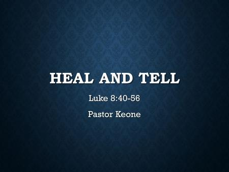 HEAL AND TELL Luke 8:40-56 Pastor Keone. Luke 8:40-42 40 Now when Jesus returned, a crowd welcomed him, for they were all expecting him. 41 Then a man.