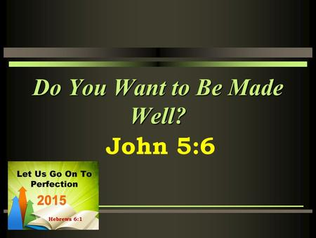 Do You Want to Be Made Well? John 5:6. The Context John 5:1-16 Still early in Jesus' ministry He is in Jerusalem for a feast He visits the pool of Bethesda,
