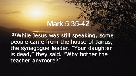 "Mark 5:35-42 35 While Jesus was still speaking, some people came from the house of Jairus, the synagogue leader. ""Your daughter is dead,"" they said. ""Why."