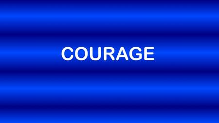 COURAGE. Romans 12:1-2 So here's what I want you to do, God helping you: Take your everyday, ordinary life—your sleeping, eating, going-to-work, and walking-around.