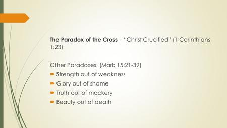 "The Paradox of the Cross – ""Christ Crucified"" (1 Corinthians 1:23) Other Paradoxes: (Mark 15:21-39)  Strength out of weakness  Glory out of shame  Truth."