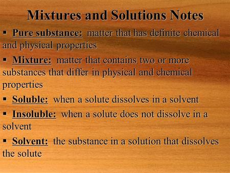 Mixtures and Solutions Notes  Pure substance: matter that has definite chemical and physical properties  Mixture: matter that contains two or more substances.