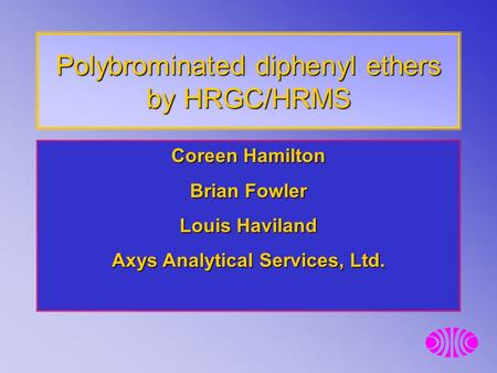 Polybrominated diphenyl ethers by HRGC/HRMS Coreen Hamilton Brian Fowler Louis Haviland Axys Analytical Services, Ltd.