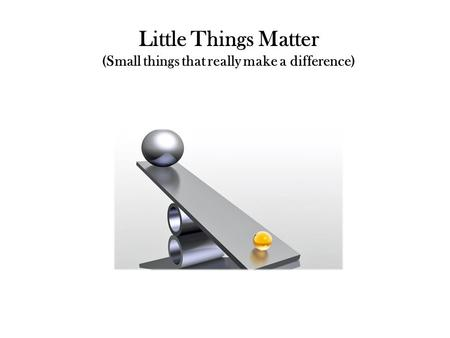 Little Things Matter (Small things that really make a difference)