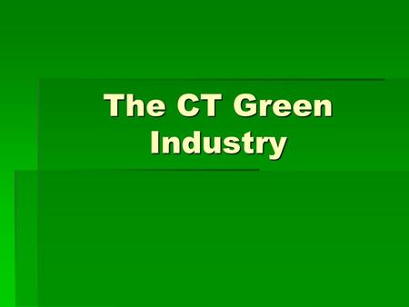 The CT Green Industry. CT's largest plant industries are:  Greenhouse  Nursery & Landscape  Florists  In CT, all 3 of these areas generate:  $949.