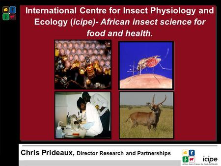 International Centre for Insect Physiology and Ecology (icipe)- African insect science for food and health.      Chris Prideaux, Director Research and.