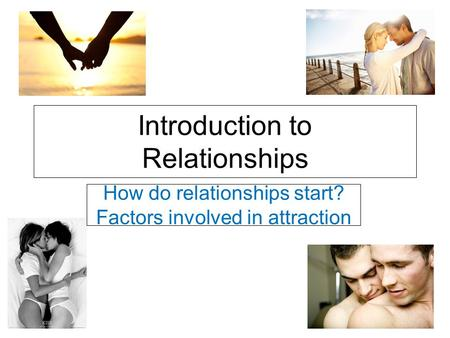 Introduction to Relationships How do relationships start? Factors involved in attraction.