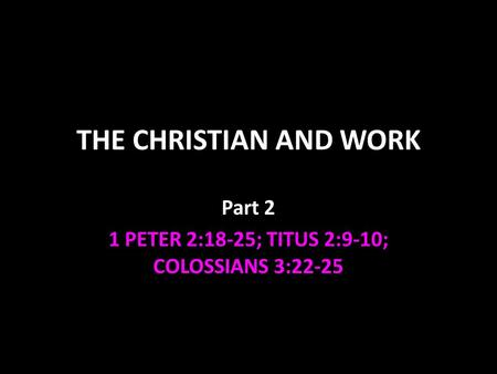THE CHRISTIAN AND WORK Part 2 1 PETER 2:18-25; TITUS 2:9-10; COLOSSIANS 3:22-25.