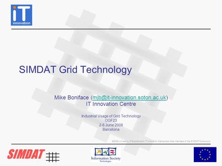 ©2008 University of Southampton IT Innovation Centre and other members of the SIMDAT Consortium SIMDAT Grid Technology Mike Boniface