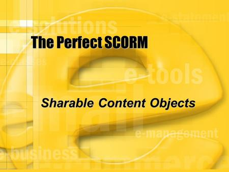 The Perfect SCORM Sharable Content Objects. Agenda  Welcome – Who Are We  History Of SCORM (RLOs)  SCORM Solution  The Need For SCORM  Do We Need.