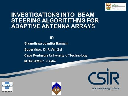 INVESTIGATIONS INTO BEAM STEERING ALGORITITHMS FOR ADAPTIVE ANTENNA ARRAYS BY Siyandiswa Juanitta Bangani Supervisor: Dr R.Van Zyl Cape Peninsula University.