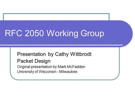 RFC 2050 Working Group Presentation by Cathy Wittbrodt Packet Design Original presentation by Mark McFadden University of Wisconsin - Milwaukee.