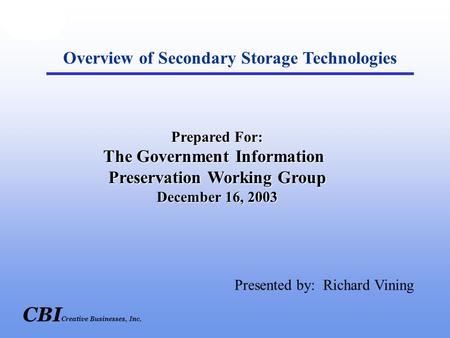 CBI Creative Businesses, Inc. Overview of Secondary Storage Technologies Prepared For: The Government Information Preservation Working Group December 16,