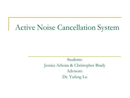 Active Noise Cancellation System Students: Jessica Arbona & Christopher Brady Advisors: Dr. Yufeng Lu.