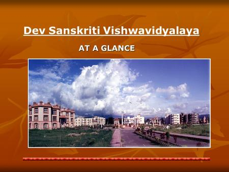 AT A GLANCE Dev Sanskriti Vishwavidyalaya A UNIVERSAL CENTRE FOR DISSEMINATION OF ANCIENT SPIRITUAL KNOWLEDGE RELATING TO ENLIGHTENED HUMAN LIFE.