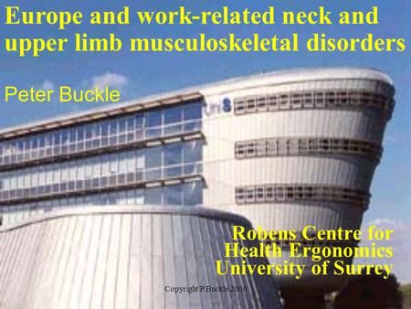 Copyright P.Buckle 2000 Robens Centre for Health Ergonomics University of Surrey Europe and work-related neck and upper limb musculoskeletal disorders.
