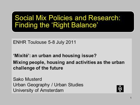 1 Social Mix Policies and Research: Finding the 'Right Balance' ENHR Toulouse 5-8 July 2011 'Mixité': an urban and housing issue? Mixing people, housing.