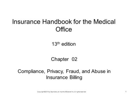 Copyright ©2014 by Saunders, an imprint of Elsevier Inc. All rights reserved 1 Chapter 02 Compliance, Privacy, Fraud, and Abuse in Insurance Billing Insurance.