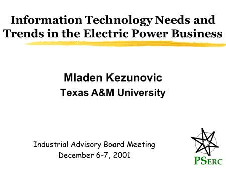 Information Technology Needs and Trends in the Electric Power Business Mladen Kezunovic Texas A&M University PS ERC Industrial Advisory Board Meeting December.