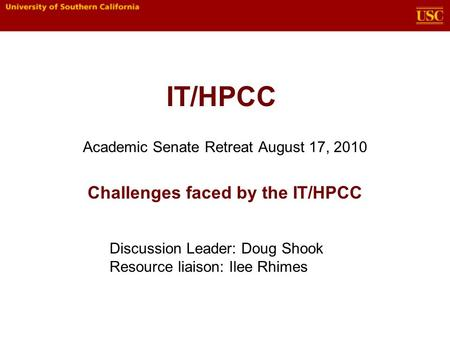 IT/HPCC Academic Senate Retreat August 17, 2010 Challenges faced by the IT/HPCC Discussion Leader: Doug Shook Resource liaison: Ilee Rhimes.