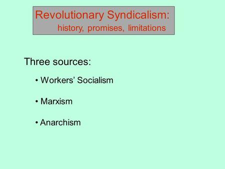 Revolutionary Syndicalism: history, promises, limitations Three sources: Workers' Socialism Marxism Anarchism.